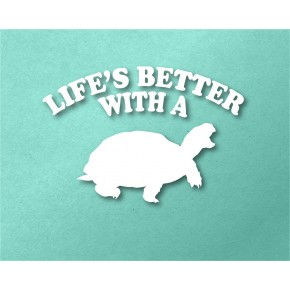 Life's Better With a Turtle...